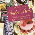 Süßes Paris ‒ Verliebt in französische Patisserie und Desserts / Michael Paul