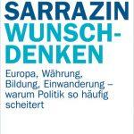 WUNSCHDENKEN – Europa, Währung, Bildung, Einwanderung – warum Politik so häufig scheitert / Thilo Sarrazin