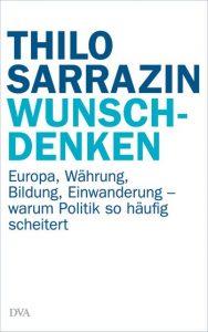 WUNSCHDENKEN - Europa, Währung, Bildung, Einwanderung - warum Politik so häufig scheitert / Thilo Sarrazin - 414_04693_166309_xxl - WUNSCHDENKEN Europa, Währung, Bildung, Einwanderung - warum Politik so häufig scheitert / Thilo Sarrazin