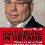 DEUTSCHLAND IN GEFAHR – Wie ein schwacher Staat unsere Sicherheit aufs Spiel setzt / Rainer Wendt