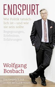 Endspurt - Wolfgang Bosbach / Wie Politik tatsächlich ist − und wie sie sein sollte / Ein Gespräch mit Hugo Müller-Vogg