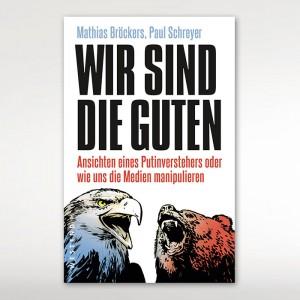 Mathias Bröckers und Paul Schreyer: WIR SIND DIE GUTEN - Ansichten eines Putinverstehers oder wie uns die Medien manipulieren