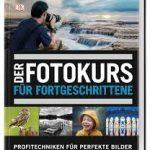 Der Fotokurs für Fortgeschrittene − Profitechniken für perfekte Bilder