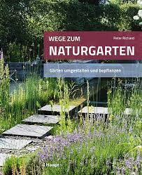 Peter Richard − Wege zum Naturgarten − Gärten umgestalten und bepflanzen